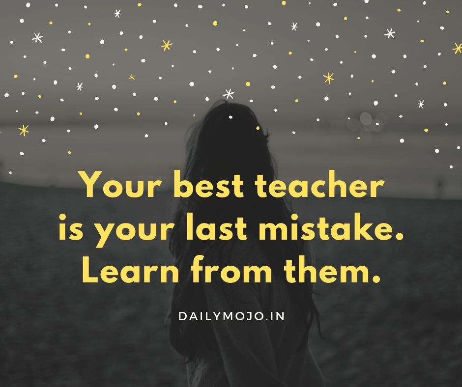 Your best teacher is your last mistake. Learn from them.