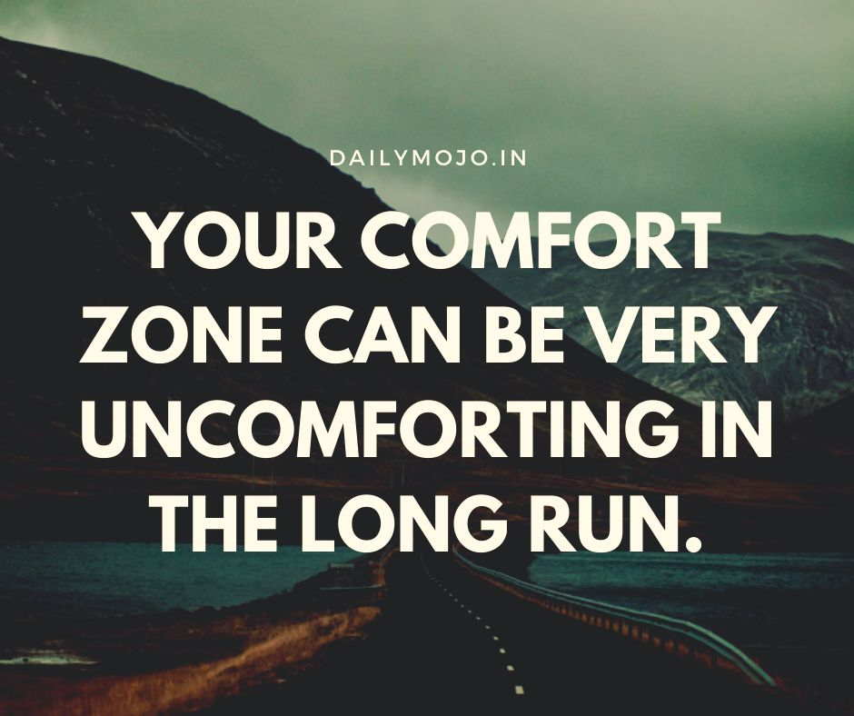 Your comfort zone can be very uncomforting in the long run.