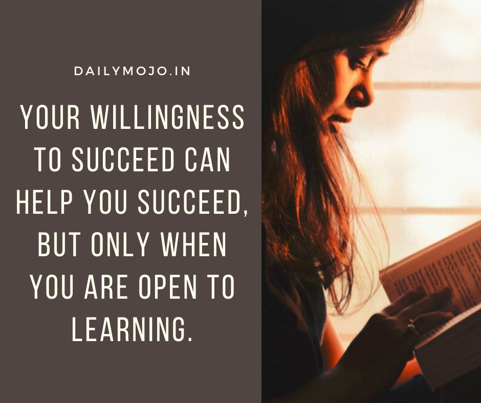 Your willingness to succeed can help you succeed, but only when you are open to learning.