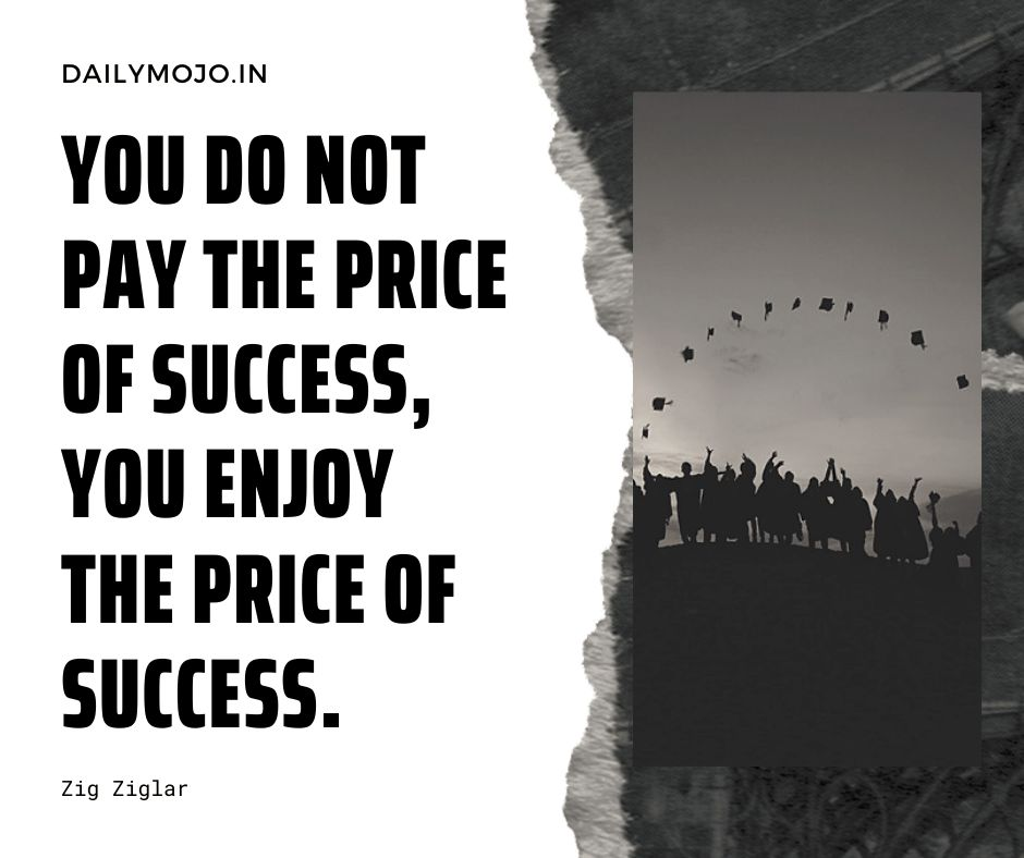 You do not pay the price of success; you enjoy the price of success.