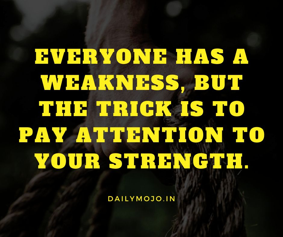 Everyone has a weakness, but the trick is to pay attention to your strength.
