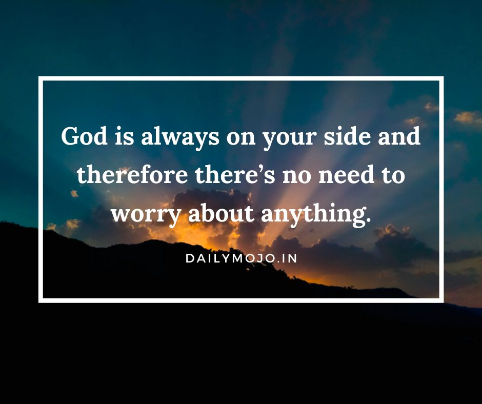 God is always on your side and therefore there's no need to worry about anything.
