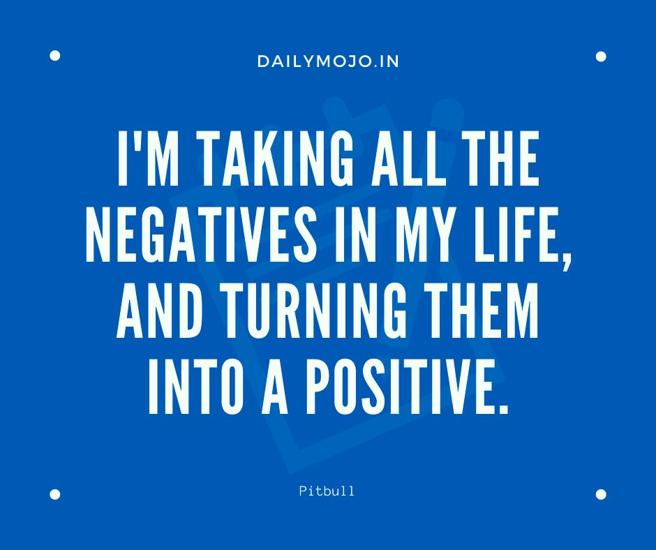 I'm taking all the negatives in my life, and turning them into a positive.
