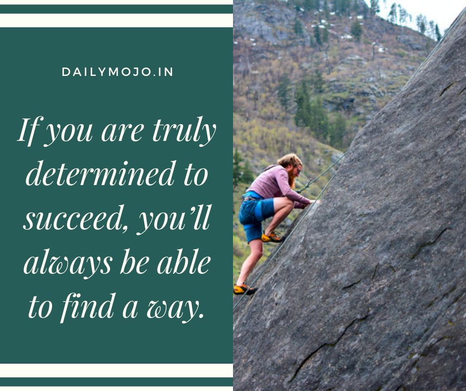 If you are truly determined to succeed, you'll always be able to find a way.