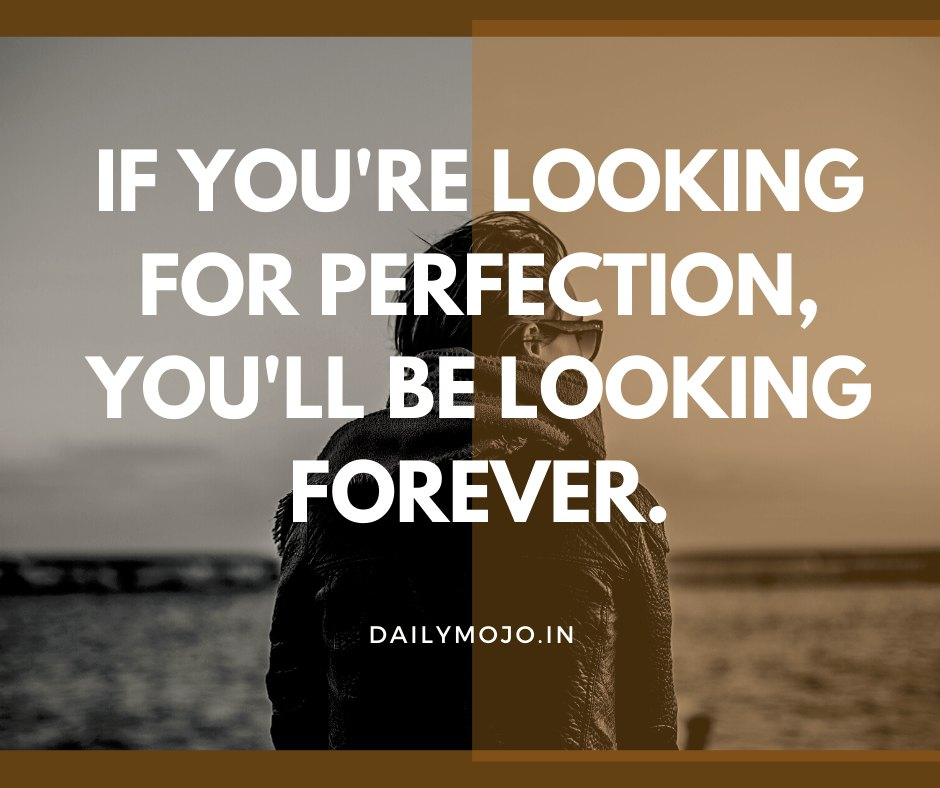 If you're looking for perfection, you'll be looking forever.