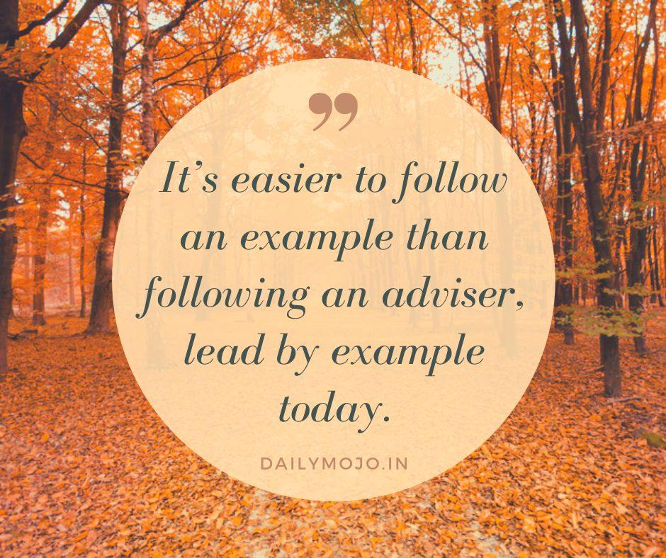 It's easier to follow an example than following an adviser, lead by example today.