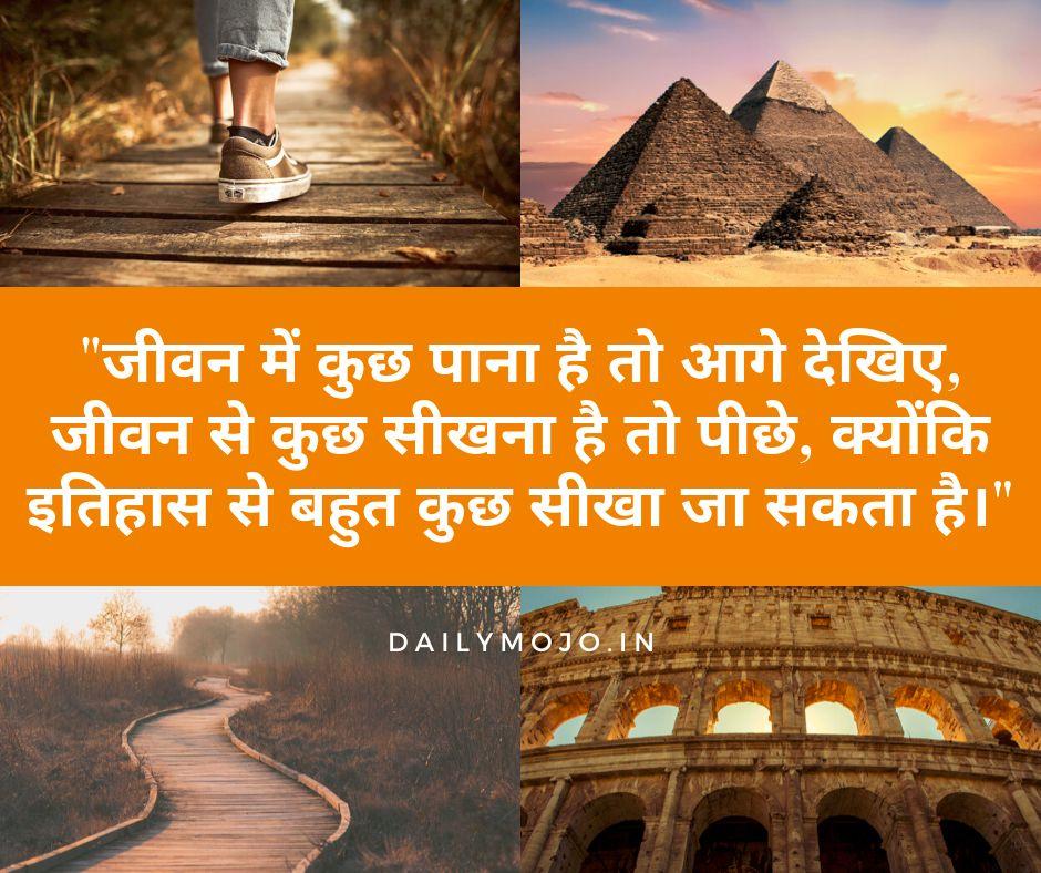 जीवन में कुछ पाना है तो आगे देखिए, जीवन से कुछ सीखना है तो पीछे, क्योंकि इतिहास से बहुत कुछ सीखा जा सकता है।