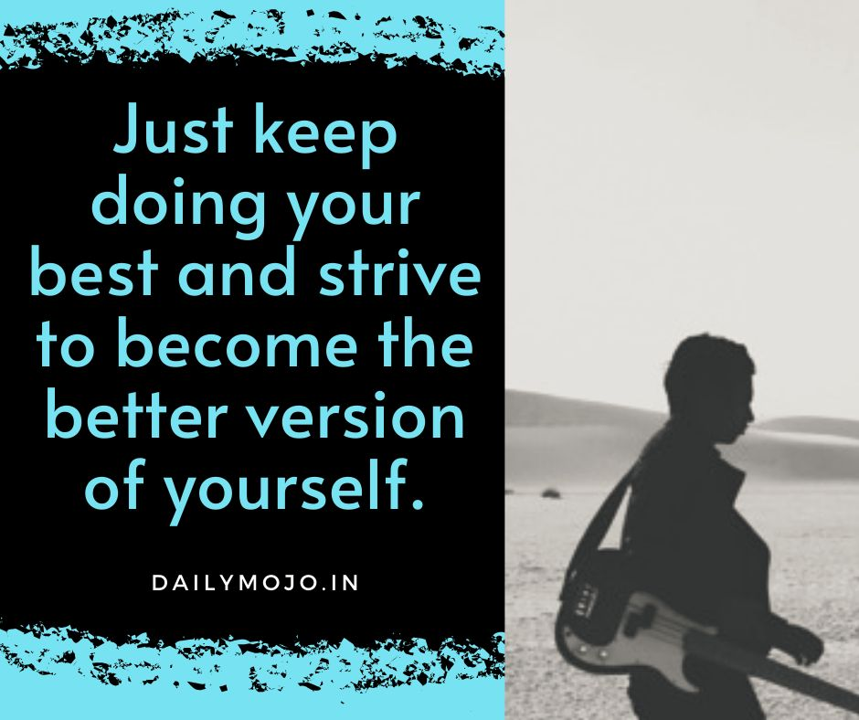 Just keep doing your best and strive to become the better version of yourself.