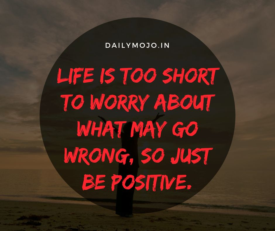 Life is too short to worry about what may go wrong, so just be positive.