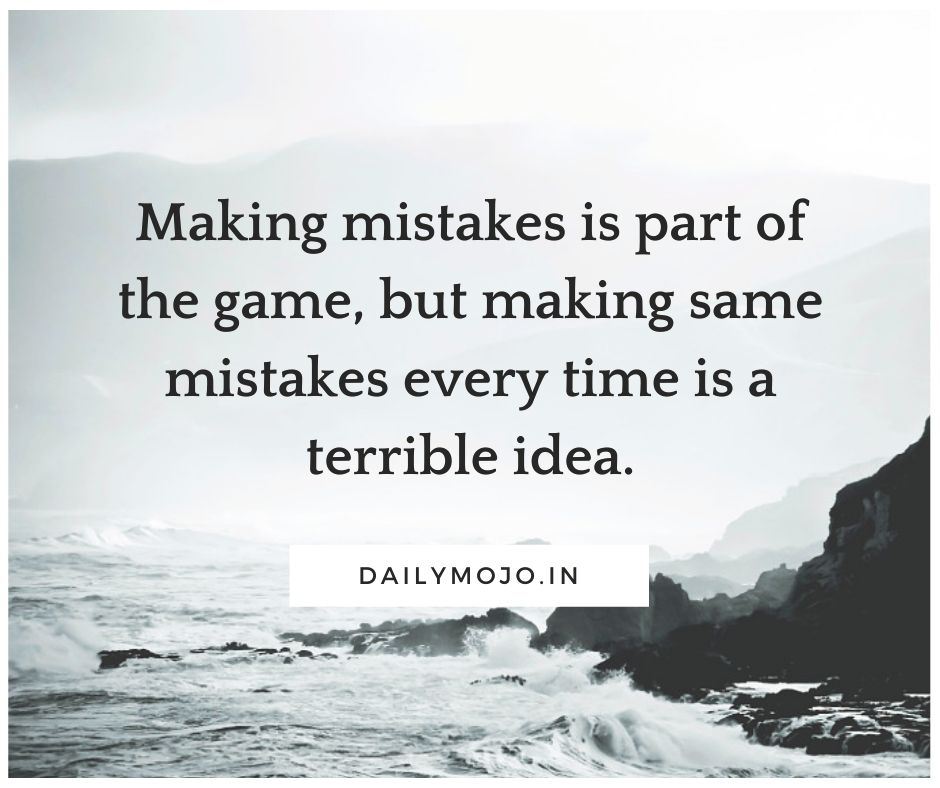 Making mistakes is part of the game, but making same mistakes every time is a terrible idea.
