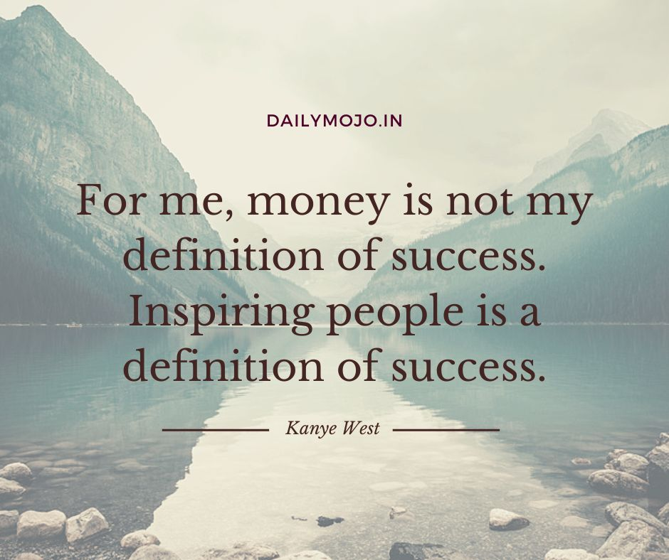 For me, money is not my definition of success. Inspiring people is a definition of success.