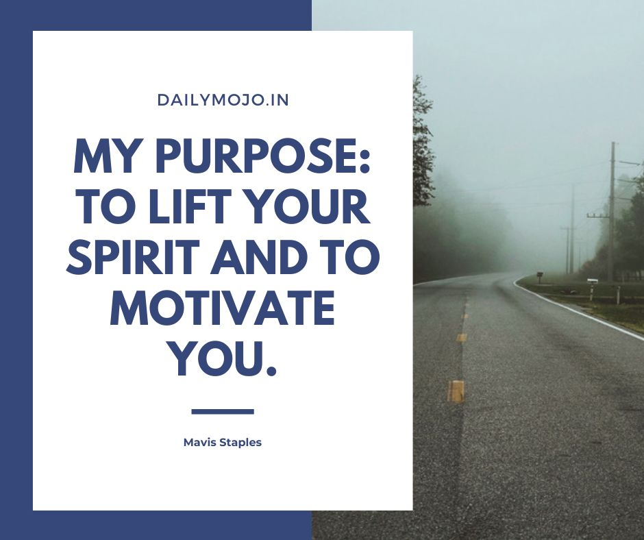 My purpose: to lift your spirit and to motivate you.