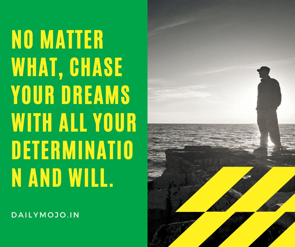 No matter what, chase your dreams with all your determination and will.
