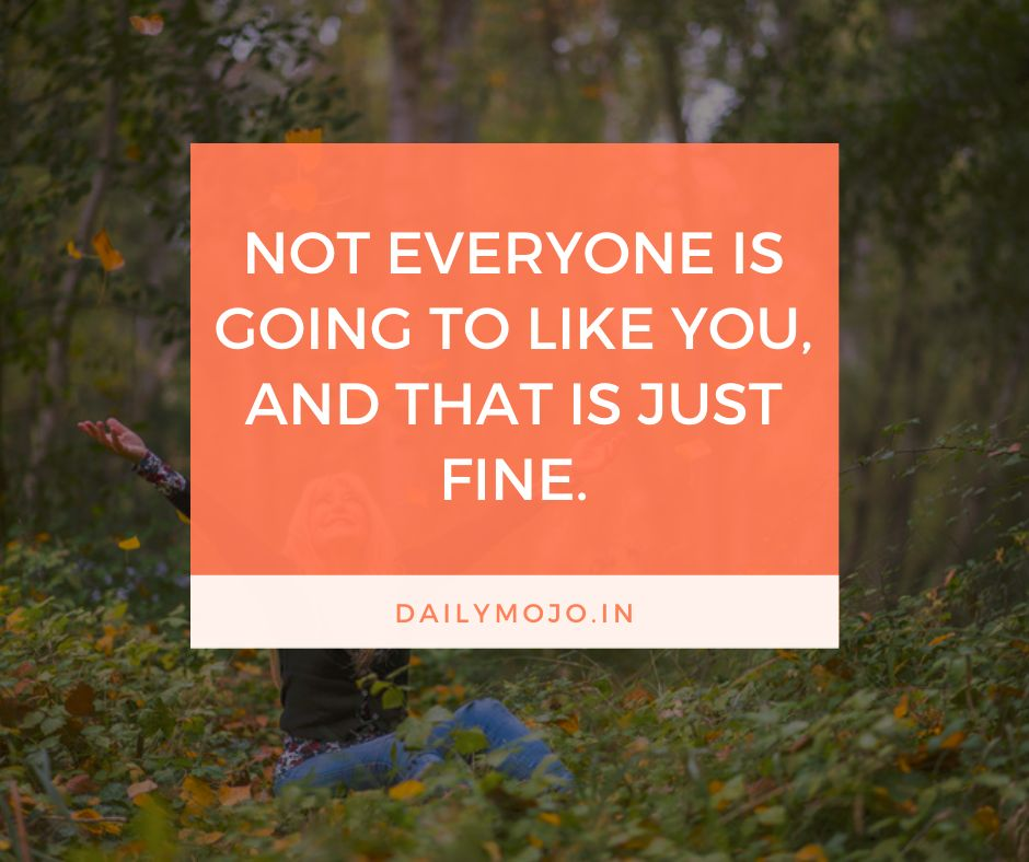 Not everyone is going to like you, and that is just fine.