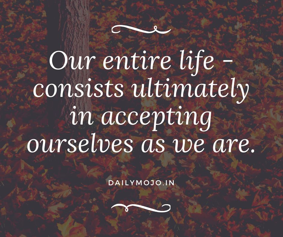 Our entire life - consists ultimately in accepting ourselves as we are.