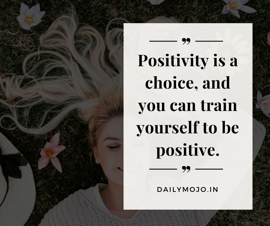 Positivity is a choice, and you can train yourself to be positive.