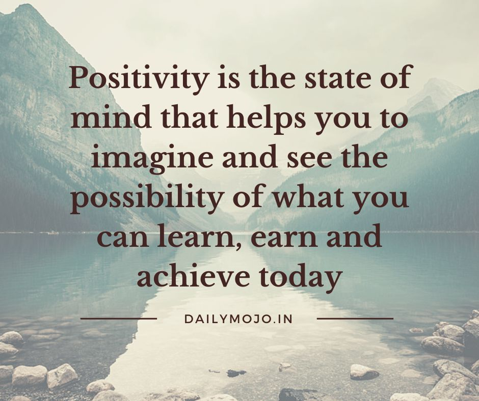 Positivity is the state of mind that helps you to imagine and see the possibility of what you can learn, earn and achieve today.