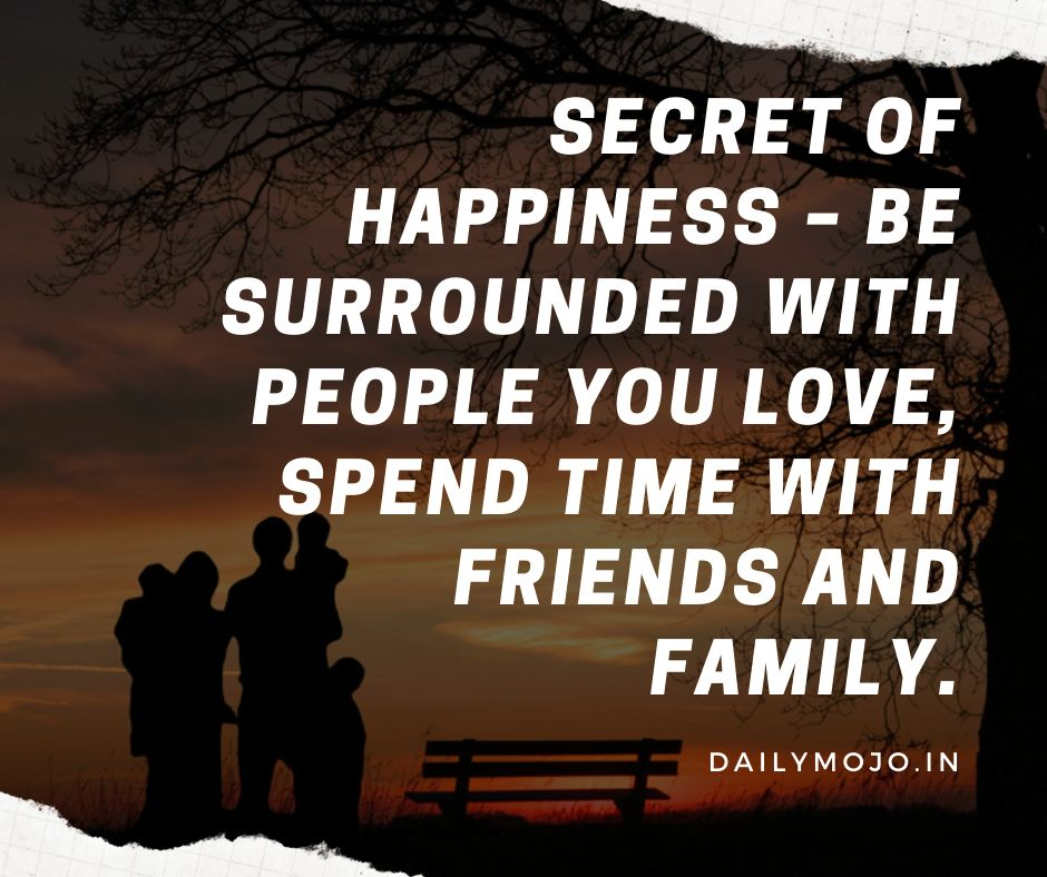 Secret of happiness - be surrounded with people you love, spend time with friends and family.
