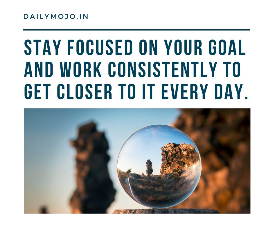 Stay focused on your goal and work consistently to get closer to it every day.