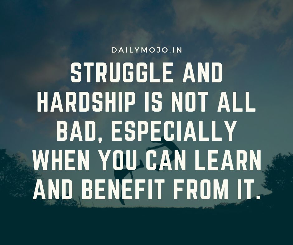 Struggle and hardship is not all bad, especially when you can learn and benefit from it.