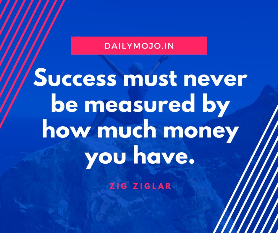 Success must never be measured by how much money you have.