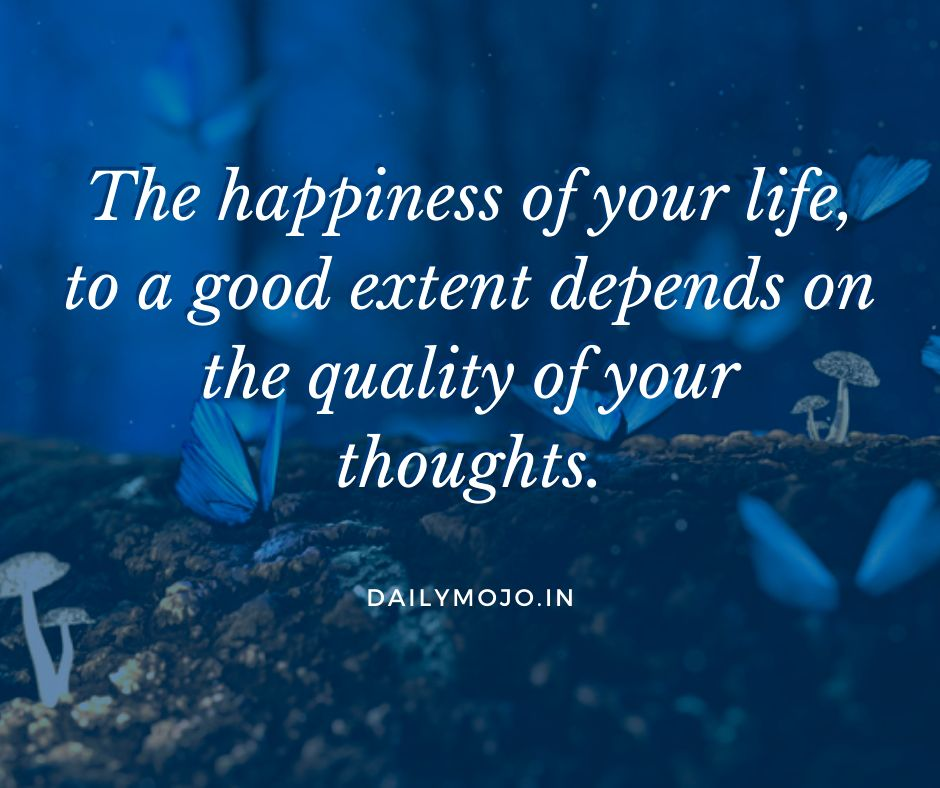 The happiness of your life, to a good extent depends on the quality of your thoughts.