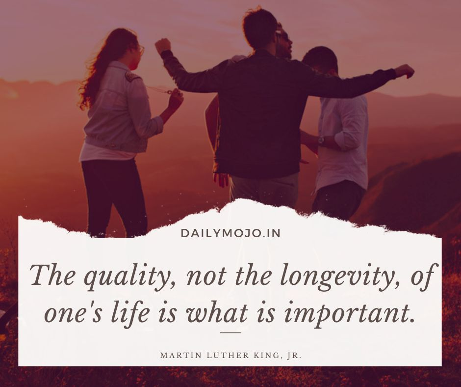 The quality, not the longevity, of one's life is what is important.