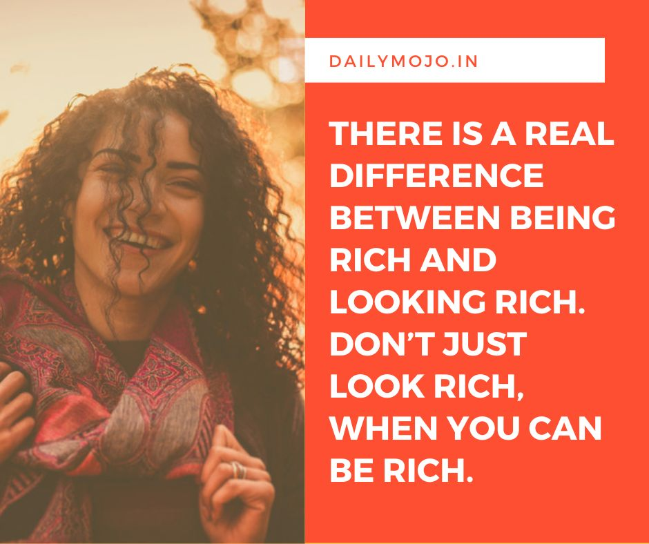 There is a real difference between being rich and looking rich. Don't just look rich, when you can be rich.