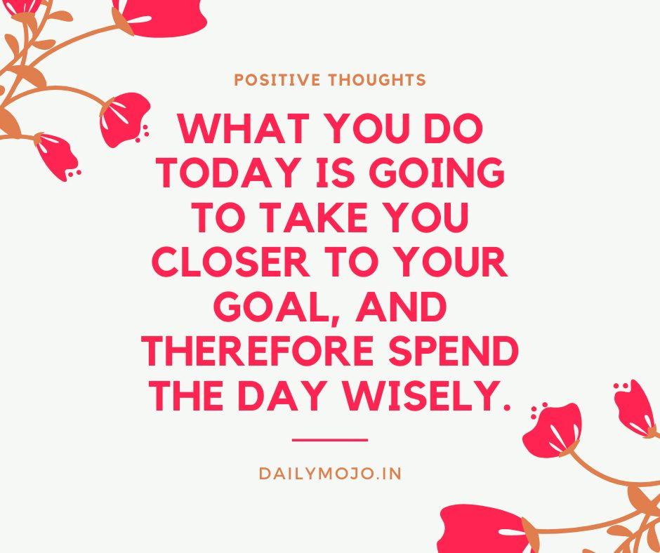 What you do today is going to take you closer to your goal, and therefore spend the day wisely