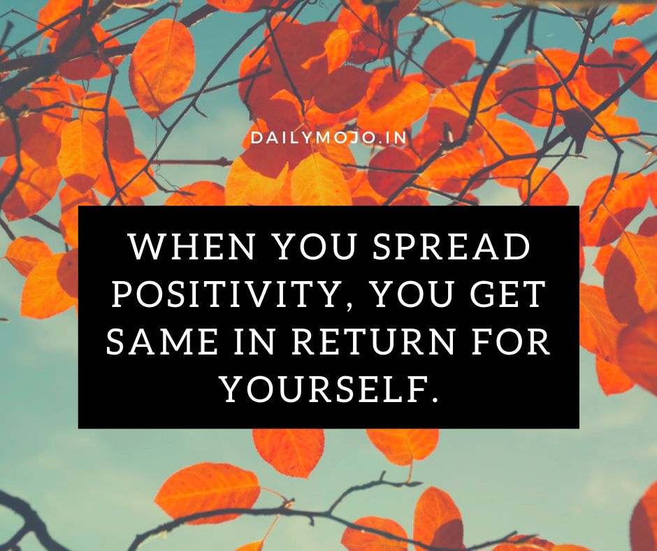 When you spread positivity, you get same in return for yourself.