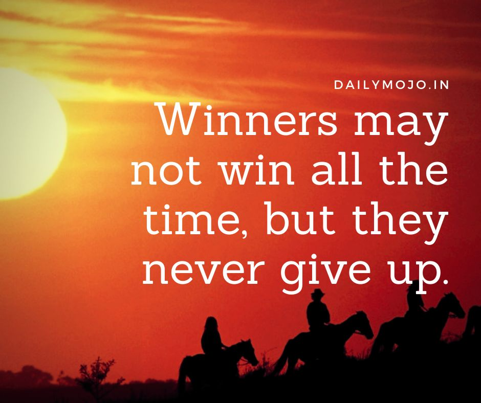 Winners may not win all the time, but they never give up.