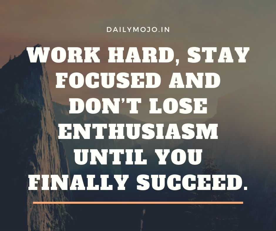 Work hard, stay focused and don't lose enthusiasm until you finally succeed.