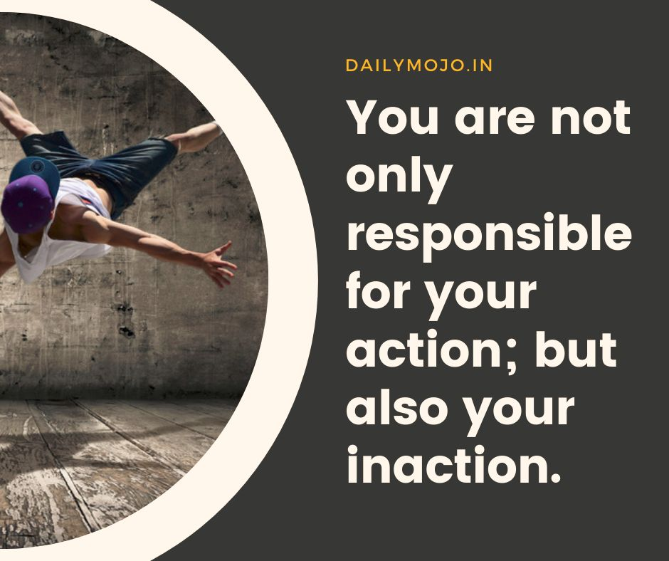 You are not only responsible for your action; but also your inaction.