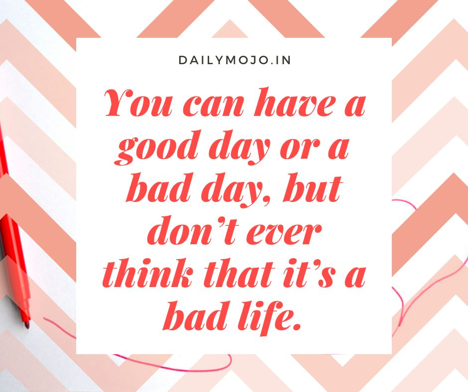 You can have a good day or a bad day, but don't ever think that it's a bad life.