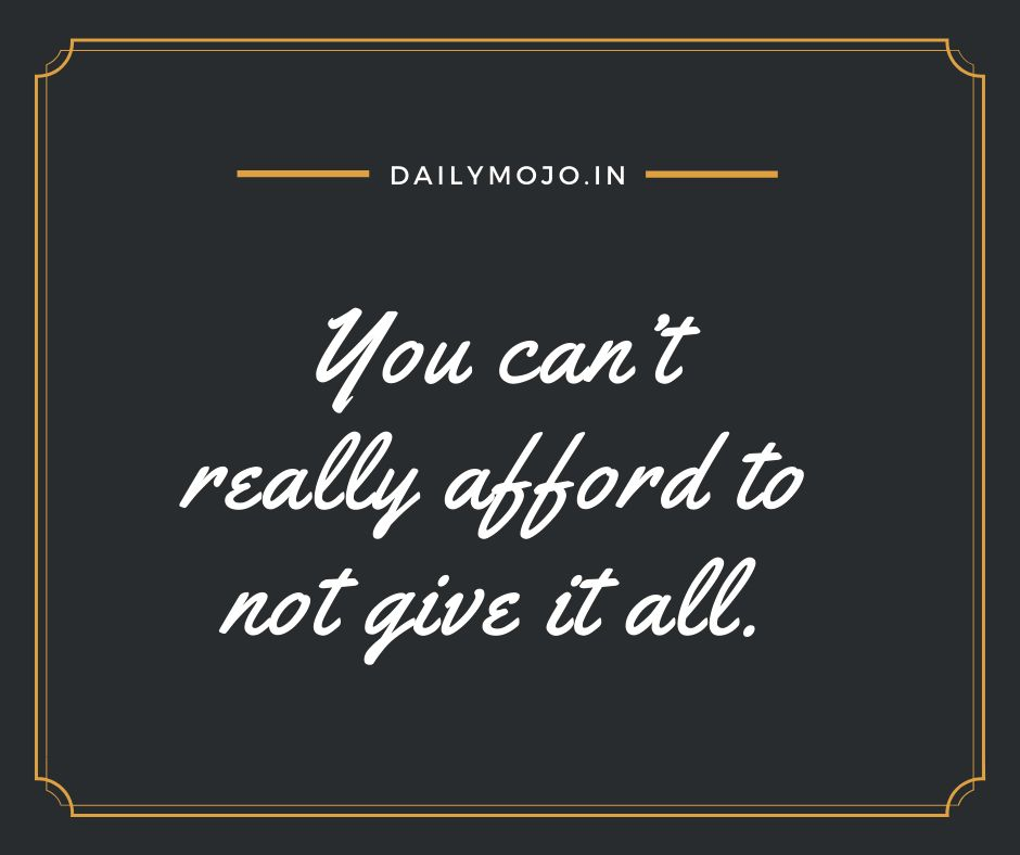 You can't really afford to not give it all.
