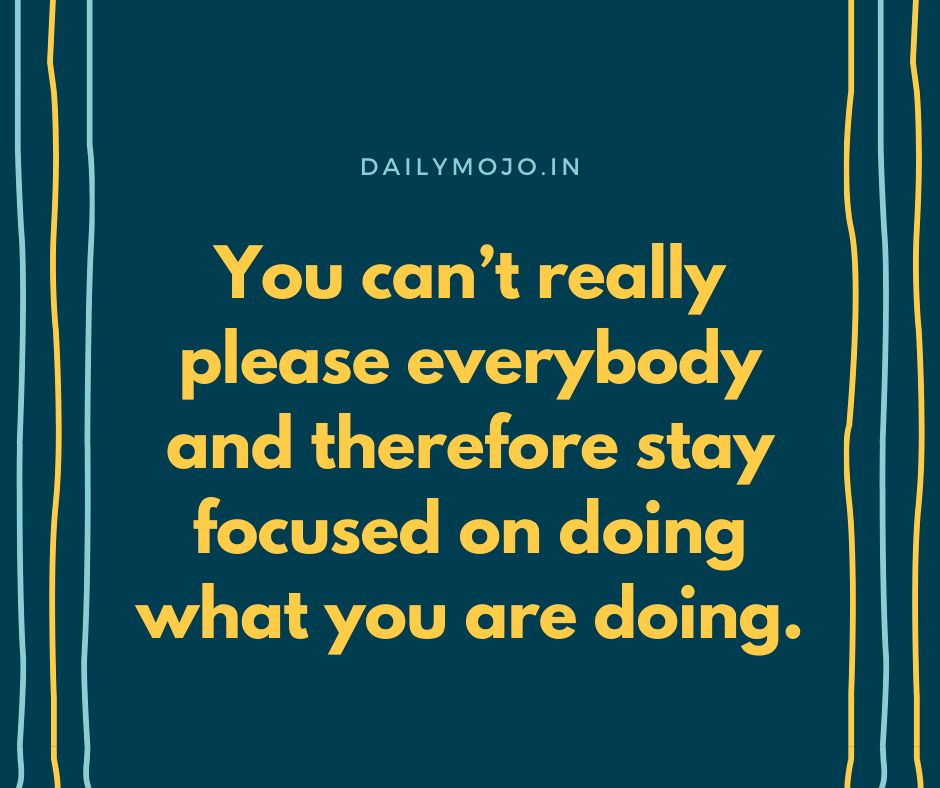 You can't really please everybody and therefore stay focused on doing what you are doing.