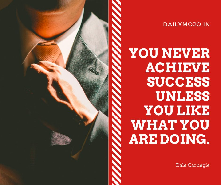 You never achieve success unless you like what you are doing