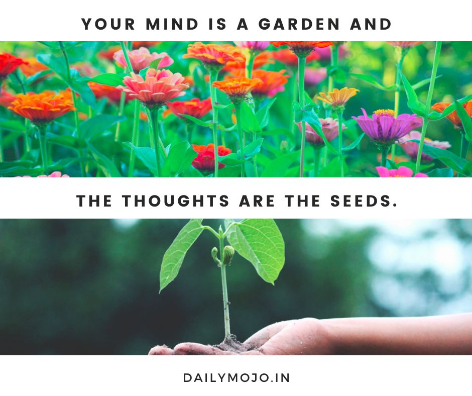 Your mind is a garden and the thoughts are the seeds.