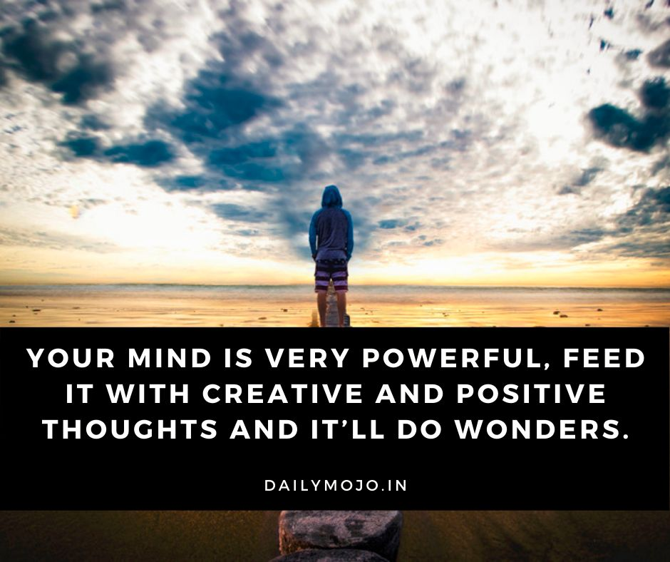 Your mind is very powerful, feed it with creative and positive thoughts and it'll do wonders.